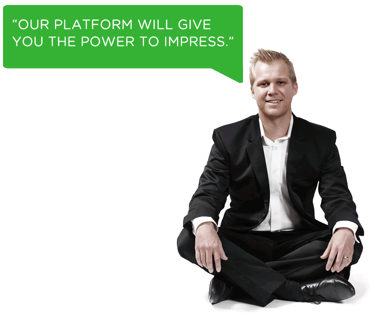 OUR PLATFORM WILL GIVE YOU THE POWER TO IMPRESS